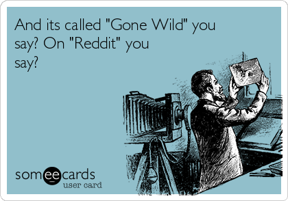 "And its called ""Gone Wild"" you say? On ""Reddit"" you say?"