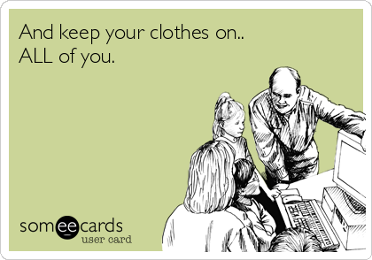 And keep your clothes on.. ALL of you.