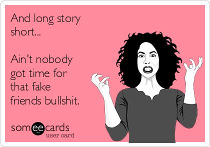 And long story short...  Ain't nobody got time for that fake friends bullshit.