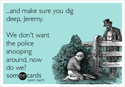 ...and make sure you dig deep, Jeremy.  We don't want the police snooping around, now do we?
