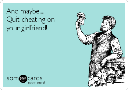 And maybe.... Quit cheating on your girlfriend!