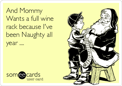 And Mommy Wants a full wine rack because I've been Naughty all year ....