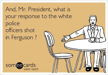 And, Mr. President, what is your response to the white police officers shot in Ferguson ?