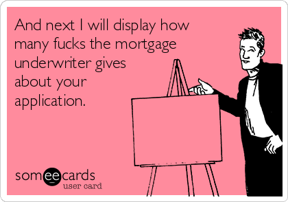 And next I will display how many fucks the mortgage underwriter gives about your application.