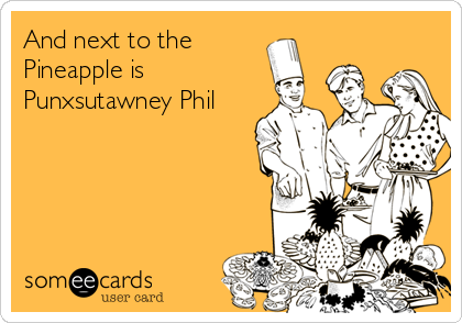 And next to the Pineapple is Punxsutawney Phil