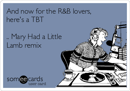 And now for the R&B lovers, here's a TBT  .. Mary Had a Little Lamb remix