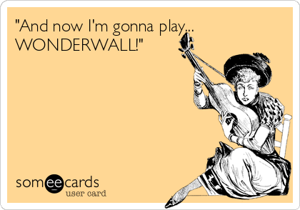 """And now I'm gonna play... WONDERWALL!"""