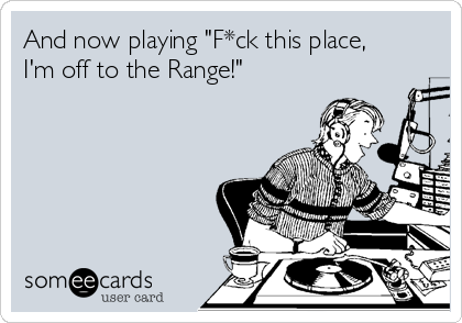 """And now playing """"F*ck this place, I'm off to the Range!"""""""