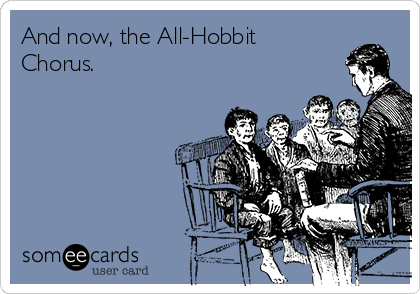And now, the All-Hobbit Chorus.