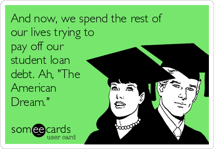 "And now, we spend the rest of our lives trying to pay off our student loan debt. Ah, ""The American Dream."""