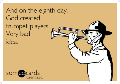 And on the eighth day, God created trumpet players Very bad idea.