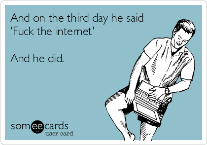 And on the third day he said 'Fuck the internet'  And he did.
