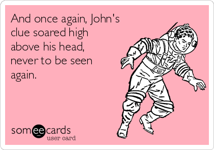 And once again, John's clue soared high above his head, never to be seen again.