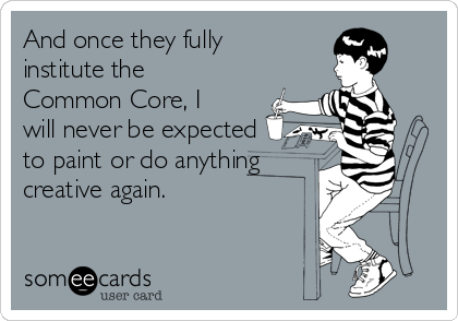 And once they fully institute the Common Core, I will never be expected to paint or do anything  creative again.