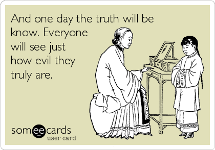 And one day the truth will be know. Everyone will see just how evil they truly are.