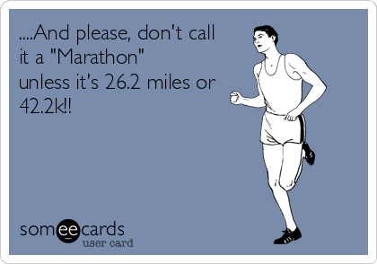 "....And please, don't call it a ""Marathon"" unless it's 26.2 miles or 42.2k!!"