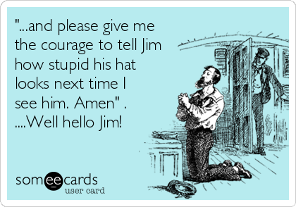 """""""...and please give me the courage to tell Jim how stupid his hat looks next time I see him. Amen"""" .  ....Well hello Jim!"""