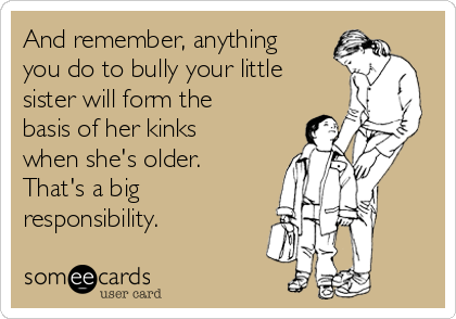And remember, anything you do to bully your little sister will form the basis of her kinks when she's older. That's a big responsibility.