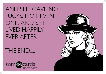 AND SHE GAVE NO FUCKS. NOT EVEN ONE. AND SHE LIVED HAPPILY EVER AFTER.  THE END.....