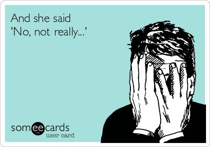 And she said 'No, not really...'