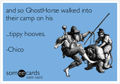 and so GhostHorse walked into their camp on his  ...tippy hooves.  -Chico