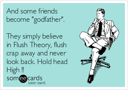"""And some friends become """"godfather"""".  They simply believe in Flush Theory, flush crap away and never look back. Hold head High !!"""