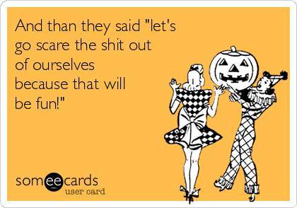 """And than they said """"let's go scare the shit out of ourselves because that will be fun!"""""""