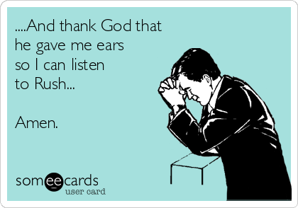 ....And thank God that he gave me ears so I can listen to Rush...  Amen.