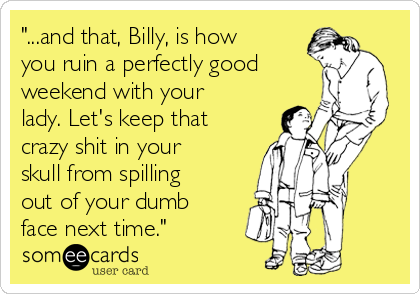 """""""...and that, Billy, is how you ruin a perfectly good weekend with your lady. Let's keep that crazy shit in your skull from spilling out of your dumb face next time."""""""