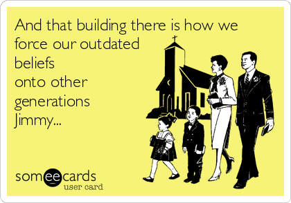 And that building there is how we force our outdated beliefs onto other generations Jimmy...