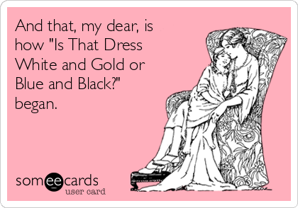 """And that, my dear, is how """"Is That Dress White and Gold or Blue and Black?"""" began."""