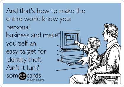 And that's how to make the entire world know your personal business and make yourself an easy target for identity theft. Ain't it fun!?