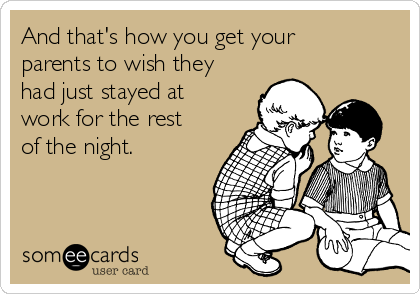 And that's how you get your parents to wish they had just stayed at work for the rest of the night.