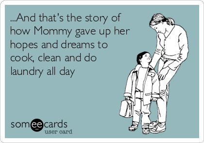 ...And that's the story of how Mommy gave up her hopes and dreams to cook, clean and do laundry all day