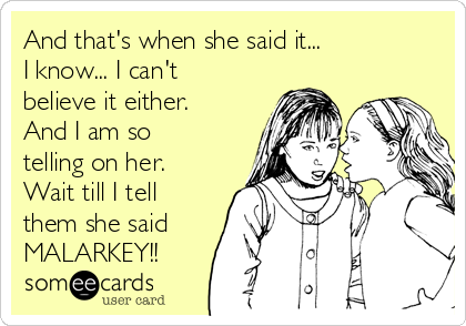 And that's when she said it... I know... I can't believe it either. And I am so telling on her. Wait till I tell them she said MALARKEY!!