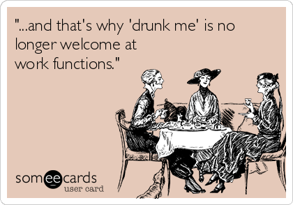 """""""...and that's why 'drunk me' is no longer welcome at work functions."""""""
