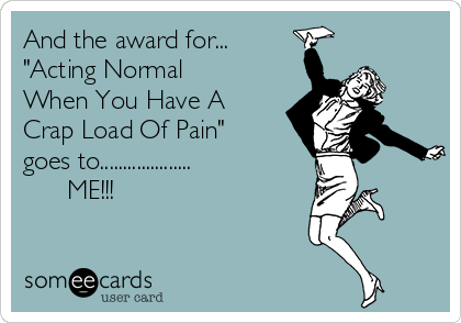 """And the award for... """"Acting Normal When You Have A Crap Load Of Pain"""" goes to....................       ME!!!"""