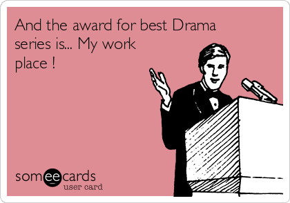 And the award for best Drama series is... My work place !