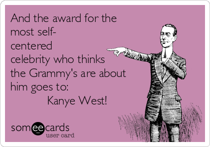 And the award for the most self- centered celebrity who thinks the Grammy's are about him goes to:            Kanye West!