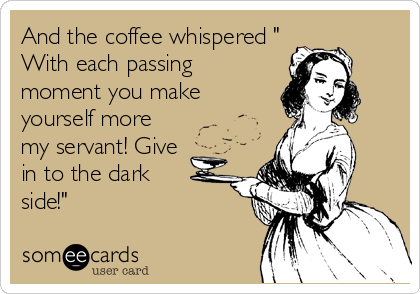 "And the coffee whispered "" With each passing moment you make yourself more my servant! Give in to the dark  side!"""