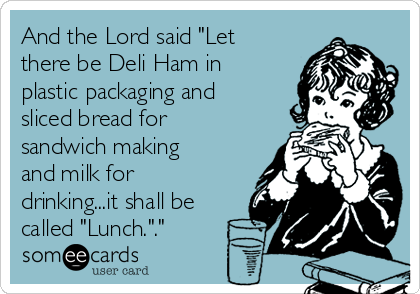 """And the Lord said """"Let there be Deli Ham in plastic packaging and sliced bread for sandwich making and milk for drinking...it shall be called """"Lunch.""""."""""""
