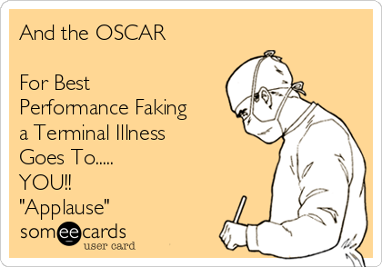 "And the OSCAR  For Best  Performance Faking a Terminal Illness Goes To..... YOU!! ""Applause"""