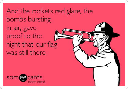 And the rockets red glare, the bombs bursting in air, gave proof to the night that our flag was still there.