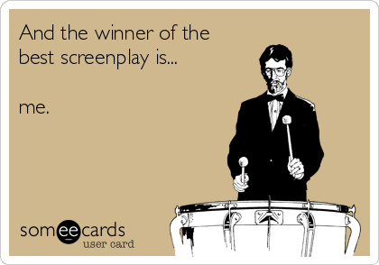 And the winner of the best screenplay is...  me.