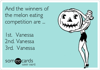 And the winners of the melon eating competition are ...  1st.  Vanessa 2nd. Vanessa 3rd.  Vanessa