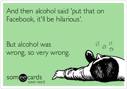 And then alcohol said 'put that on Facebook, it'll be hilarious'.    But alcohol was wrong, so very wrong.