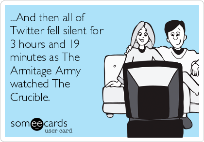 ...And then all of Twitter fell silent for 3 hours and 19 minutes as The Armitage Army watched The Crucible.