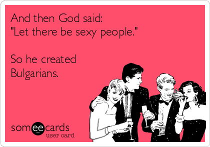 "And then God said: ""Let there be sexy people.""  So he created  Bulgarians."