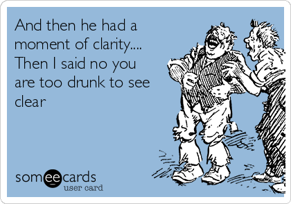 And then he had a moment of clarity.... Then I said no you are too drunk to see clear