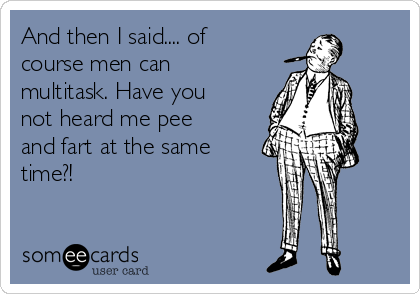 And then I said.... of course men can multitask. Have you not heard me pee and fart at the same time?!